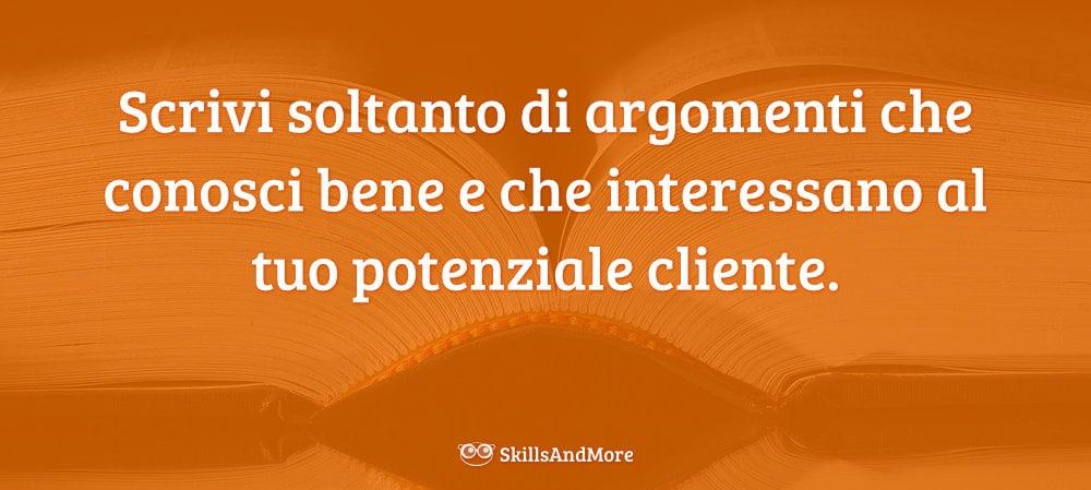 Scrivi soltanto di argomenti che conosci bene e che interessano al tuo potenziale cliente.