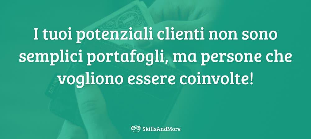 I tuoi potenziali clienti non sono semplici portafogli, ma persone che vogliono essere coinvolte!