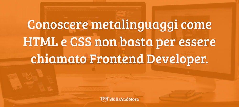 Conoscere metalinguaggi come HTML e CSS non basta per essere chiamato Frontend Developer.