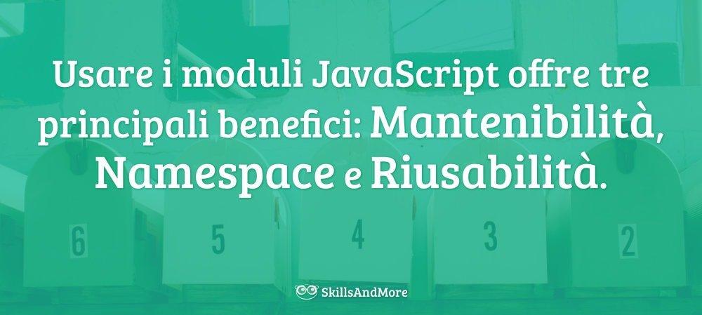 Con i JavaScript Module possiamo avere mantenibilità, namespace e riusabilità.