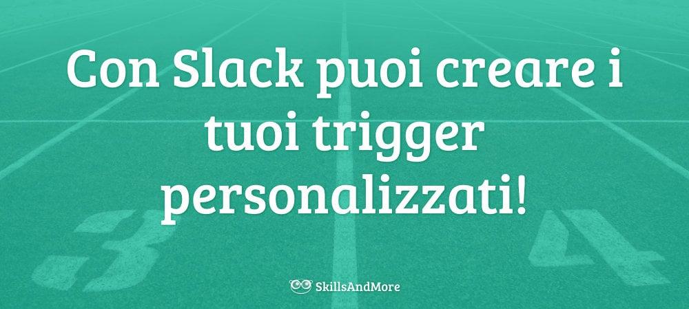 Con Slack puoi creare i tuoi trigger personalizzati!