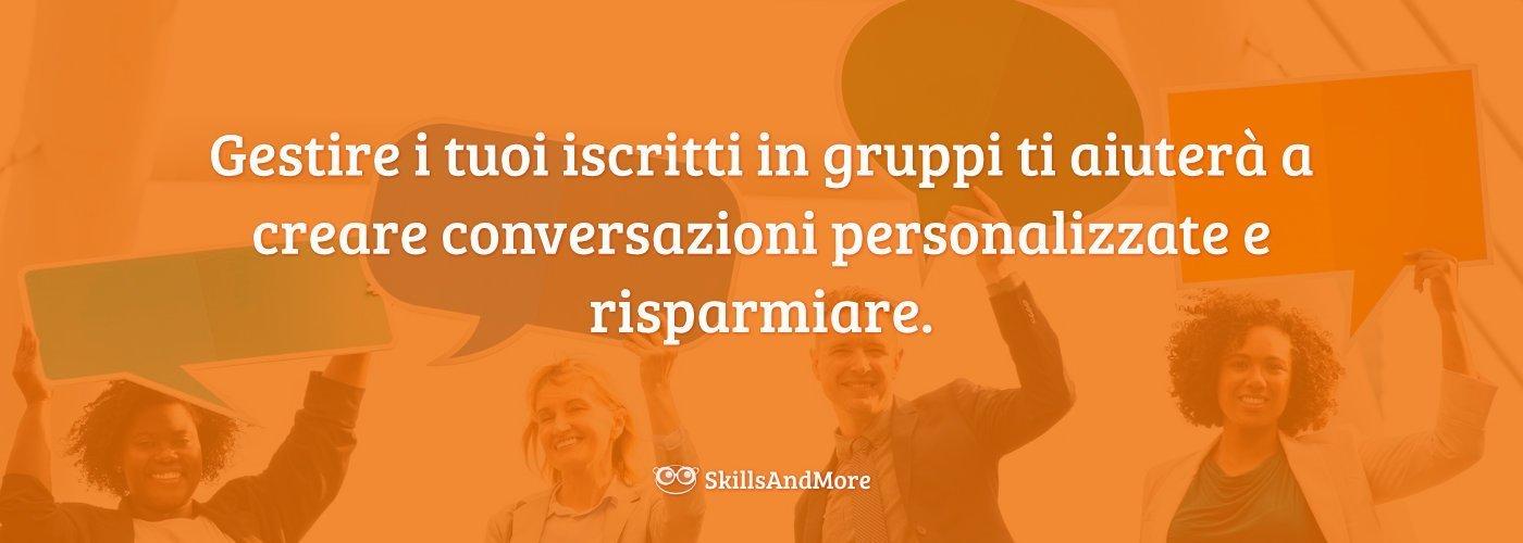 Gestire i tuoi iscritti in gruppi ti aiuterà a creare conversazioni personalizzate e risparmiare.