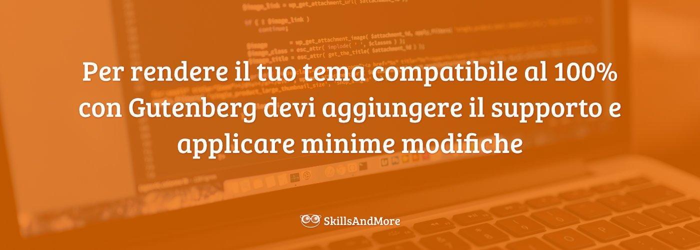 Per rendere il tuo tema compatibile al 100% con Gutenberg devi aggiungere il supporto e applicare minime modifiche.