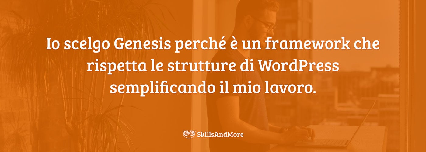 Io scelgo Genesis perché è un framework che rispetta le strutture di WordPress semplificando il mio lavoro.